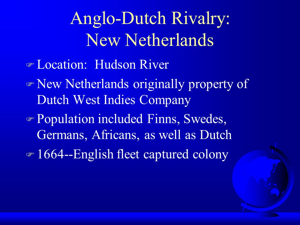 Anglo-Dutch Rivalry: New Netherlands F Location: Hudson River F New Netherlands originally property of Dutch West Indies Company F Population included Finns, Swedes, Germans, Africans, as well as Dutch F 1664--English fleet captured colony