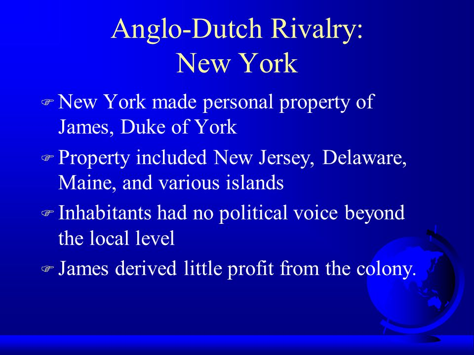 Anglo-Dutch Rivalry: New York F New York made personal property of James, Duke of York F Property included New Jersey, Delaware, Maine, and various islands F Inhabitants had no political voice beyond the local level F James derived little profit from the colony.
