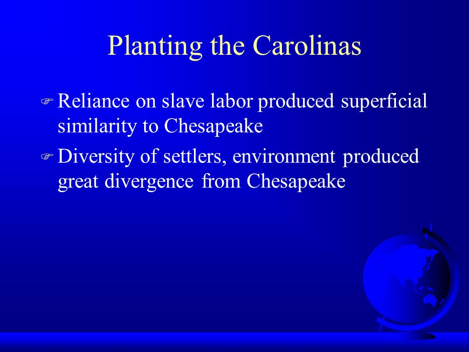 Planting the Carolinas F Reliance on slave labor produced superficial similarity to Chesapeake F Diversity of settlers, environment produced great divergence from Chesapeake