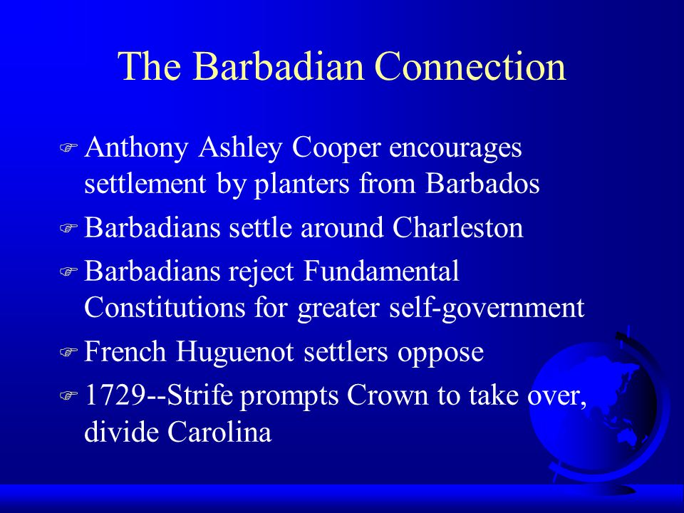 The Barbadian Connection F Anthony Ashley Cooper encourages settlement by planters from Barbados F Barbadians settle around Charleston F Barbadians reject Fundamental Constitutions for greater self-government F French Huguenot settlers oppose F 1729--Strife prompts Crown to take over, divide Carolina