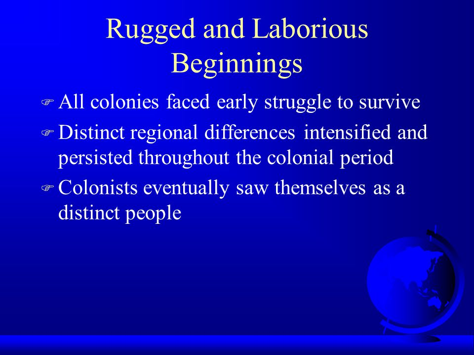 Rugged and Laborious Beginnings F All colonies faced early struggle to survive F Distinct regional differences intensified and persisted throughout the colonial period F Colonists eventually saw themselves as a distinct people