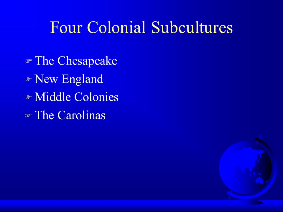 Four Colonial Subcultures F The Chesapeake F New England F Middle Colonies F The Carolinas