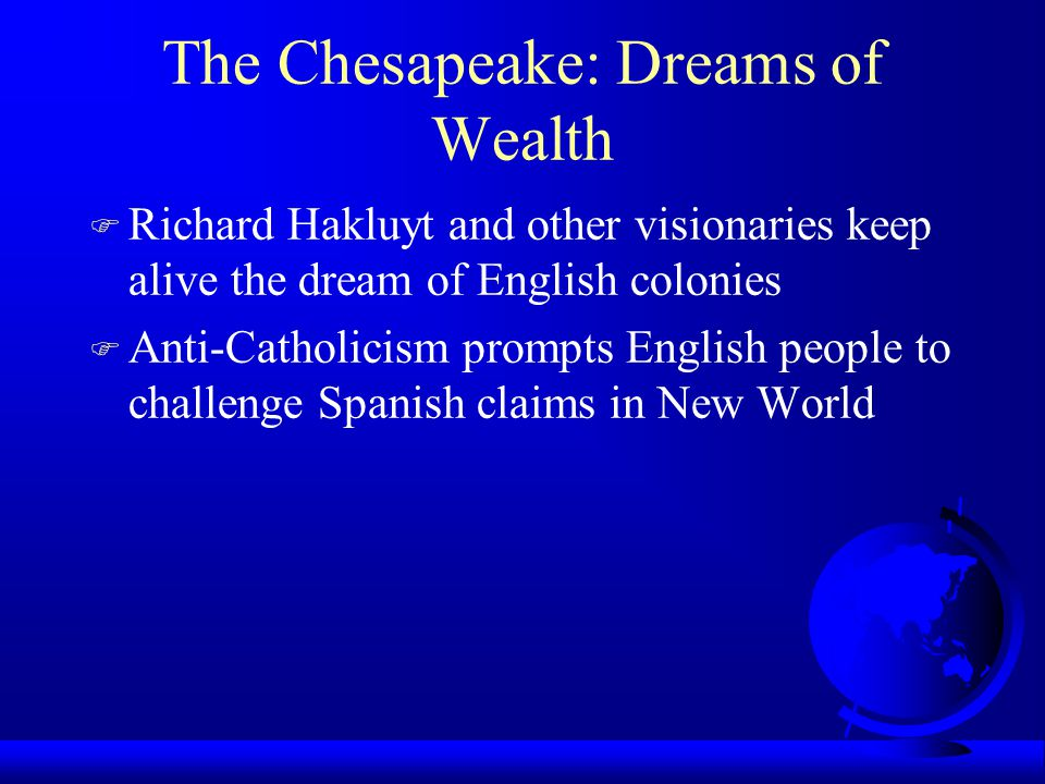 The Chesapeake: Dreams of Wealth F Richard Hakluyt and other visionaries keep alive the dream of English colonies F Anti-Catholicism prompts English people to challenge Spanish claims in New World