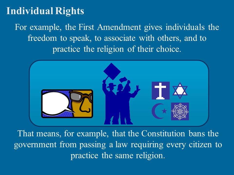 Individual Rights For example, the First Amendment gives individuals the freedom to speak, to associate with others, and to practice the religion of their choice.