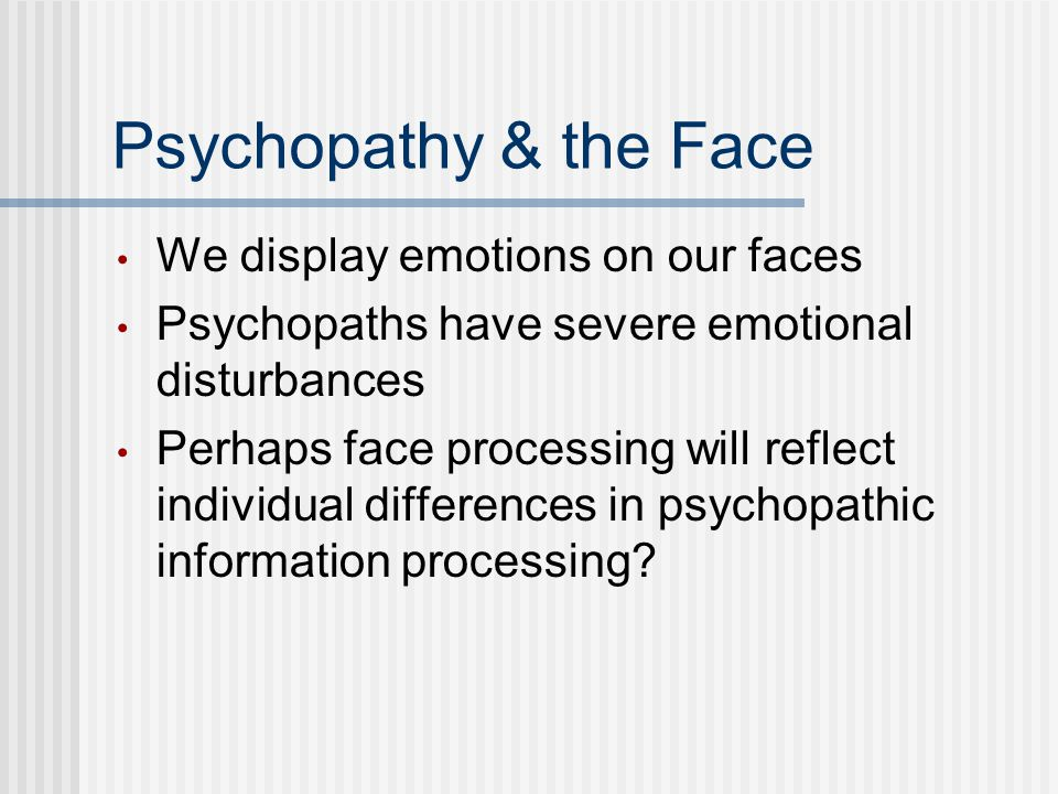 Psychopathy & the Face We display emotions on our faces Psychopaths have severe emotional disturbances Perhaps face processing will reflect individual differences in psychopathic information processing