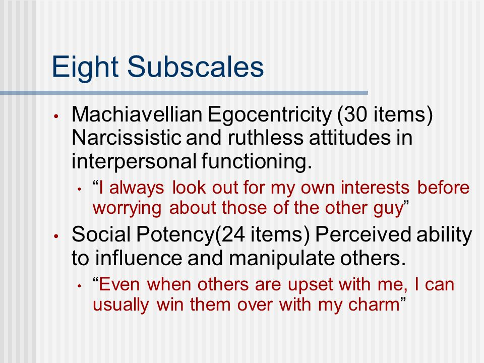 Eight Subscales Machiavellian Egocentricity (30 items) Narcissistic and ruthless attitudes in interpersonal functioning.