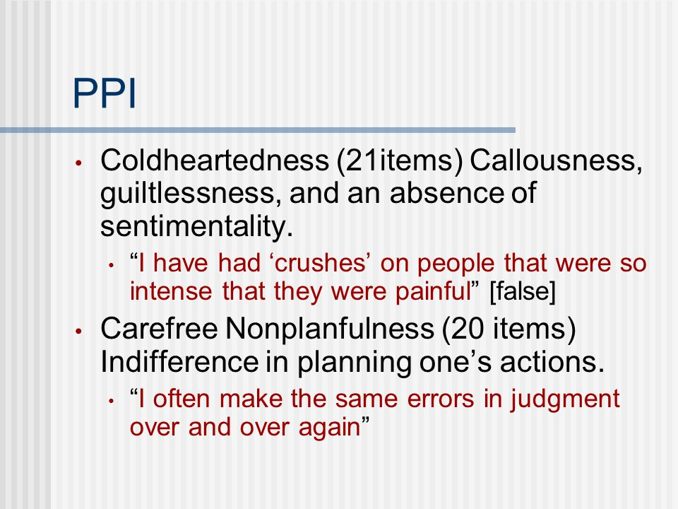 PPI Coldheartedness (21items) Callousness, guiltlessness, and an absence of sentimentality.
