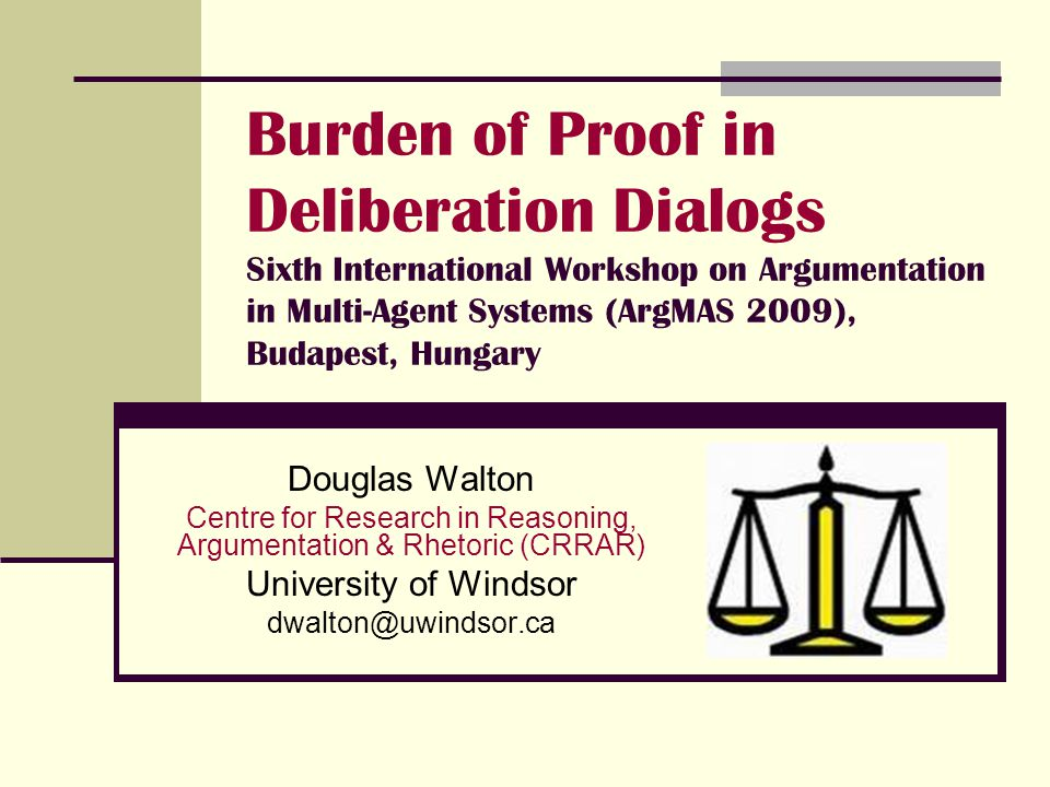 Burden of Proof in Deliberation Dialogs Sixth International Workshop on Argumentation in Multi-Agent Systems (ArgMAS 2009), Budapest, Hungary Douglas Walton Centre for Research in Reasoning, Argumentation & Rhetoric (CRRAR) University of Windsor dwalton@uwindsor.ca