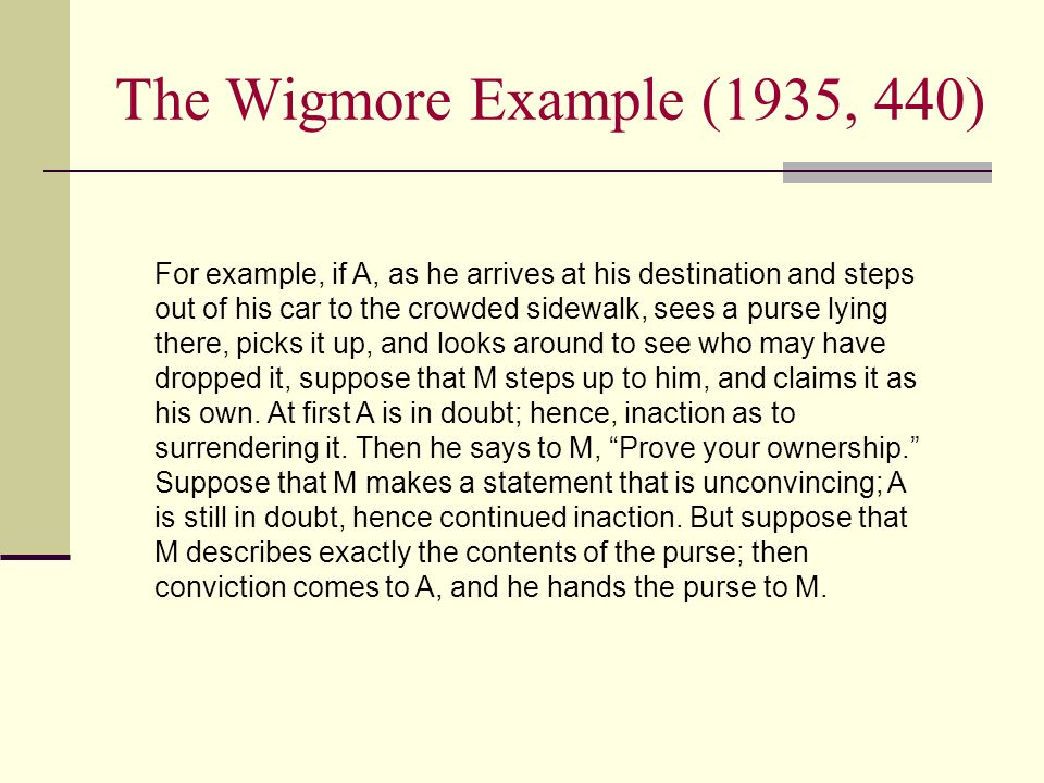 The Wigmore Example (1935, 440) For example, if A, as he arrives at his destination and steps out of his car to the crowded sidewalk, sees a purse lying there, picks it up, and looks around to see who may have dropped it, suppose that M steps up to him, and claims it as his own.
