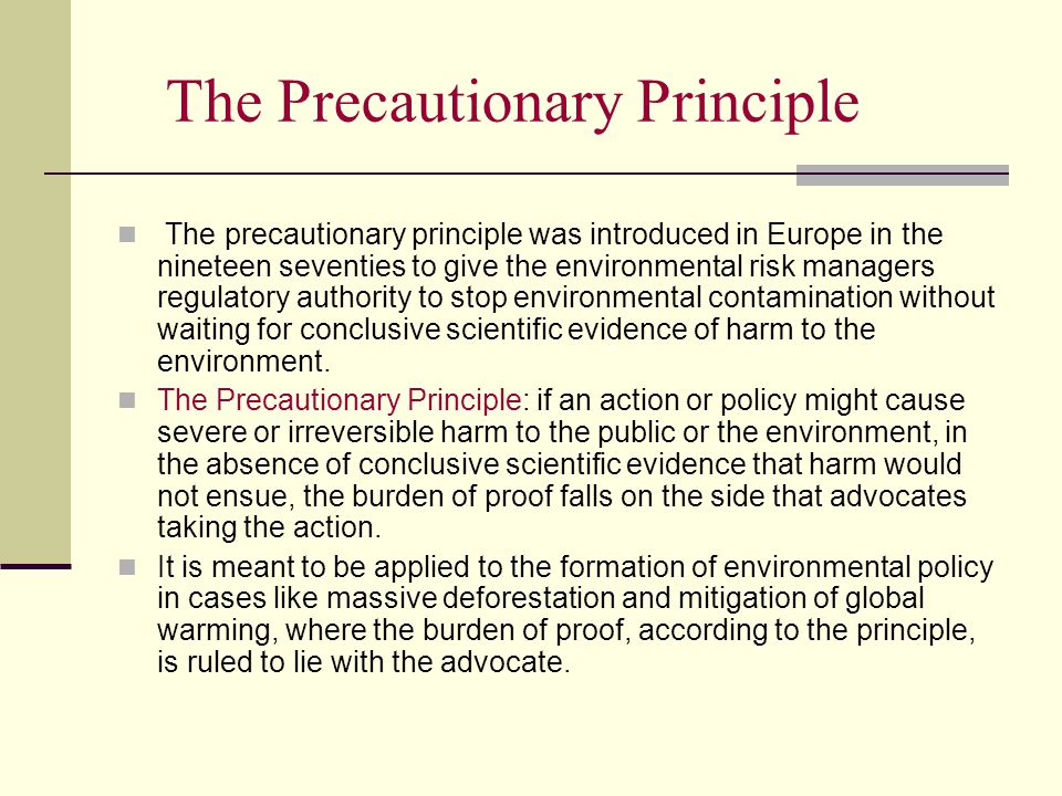 The Precautionary Principle The precautionary principle was introduced in Europe in the nineteen seventies to give the environmental risk managers regulatory authority to stop environmental contamination without waiting for conclusive scientific evidence of harm to the environment.