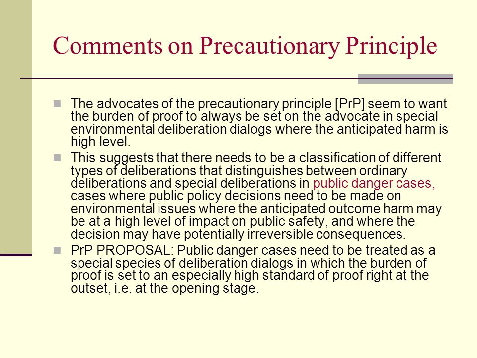 Comments on Precautionary Principle The advocates of the precautionary principle [PrP] seem to want the burden of proof to always be set on the advocate in special environmental deliberation dialogs where the anticipated harm is high level.