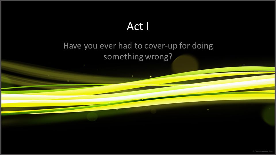 Act I Have you ever had to cover-up for doing something wrong?