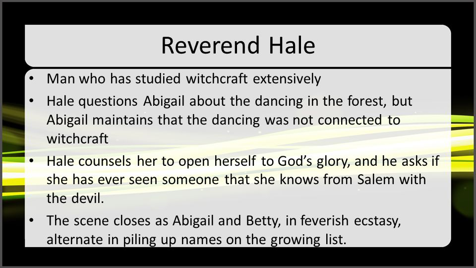 Reverend Hale Man who has studied witchcraft extensively Hale questions Abigail about the dancing in the forest, but Abigail maintains that the dancin