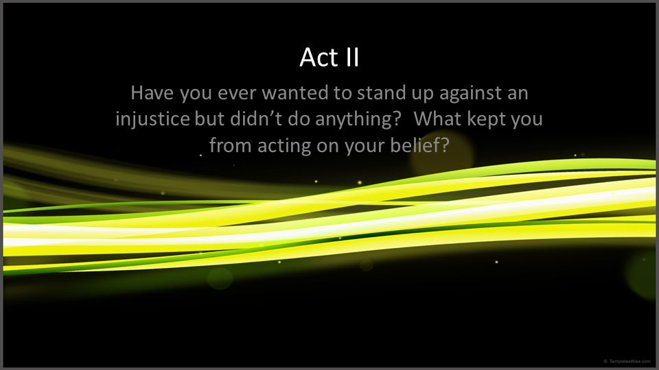 Act II Have you ever wanted to stand up against an injustice but didn't do anything? What kept you from acting on your belief?