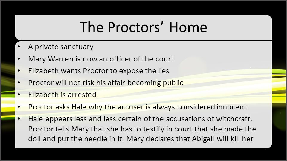 The Proctors' Home A private sanctuary Mary Warren is now an officer of the court Elizabeth wants Proctor to expose the lies Proctor will not risk his