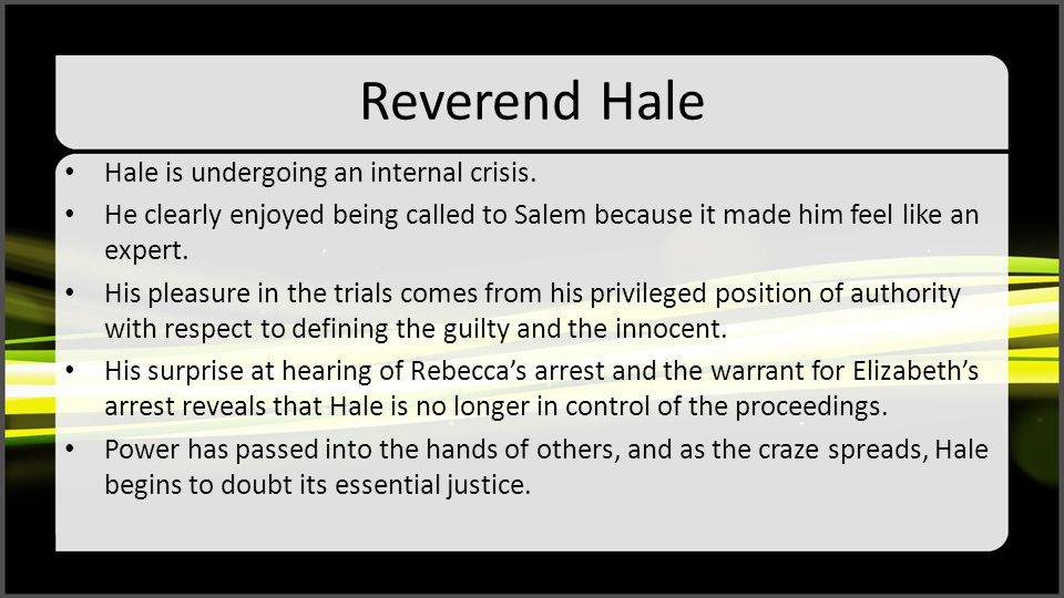 Reverend Hale Hale is undergoing an internal crisis. He clearly enjoyed being called to Salem because it made him feel like an expert. His pleasure in