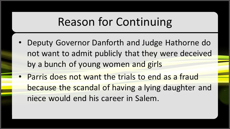 Reason for Continuing Deputy Governor Danforth and Judge Hathorne do not want to admit publicly that they were deceived by a bunch of young women and