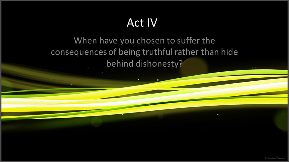 Act IV When have you chosen to suffer the consequences of being truthful rather than hide behind dishonesty?