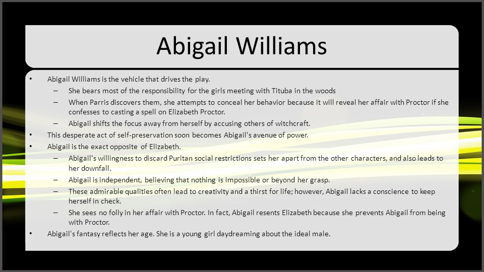 Abigail Williams Abigail Williams is the vehicle that drives the play. – She bears most of the responsibility for the girls meeting with Tituba in the