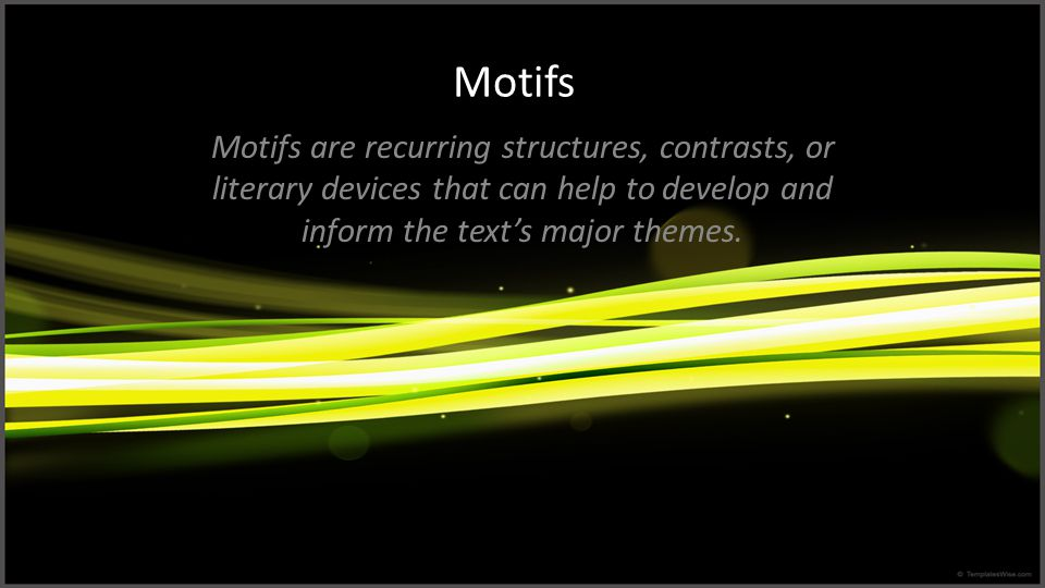 Motifs Motifs are recurring structures, contrasts, or literary devices that can help to develop and inform the text's major themes.