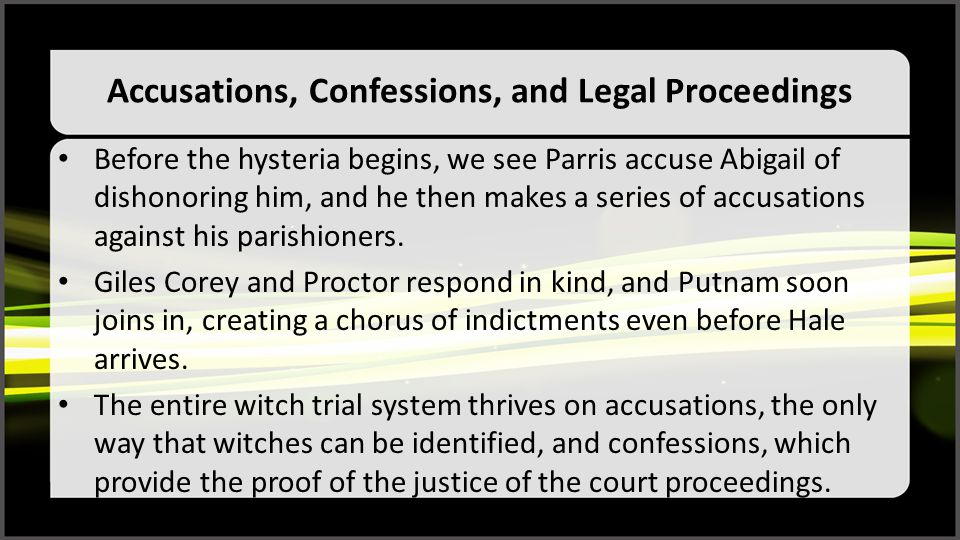 Accusations, Confessions, and Legal Proceedings Before the hysteria begins, we see Parris accuse Abigail of dishonoring him, and he then makes a serie