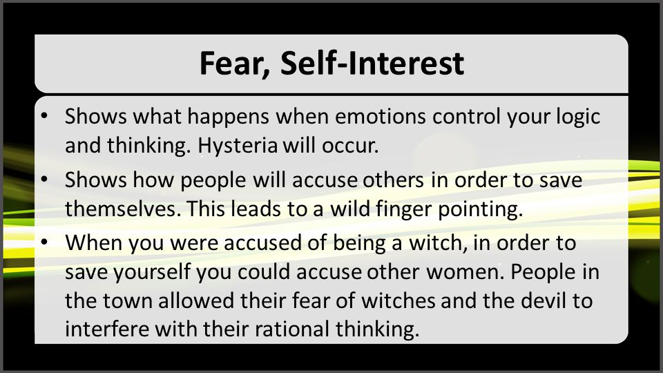 Fear, Self-Interest Shows what happens when emotions control your logic and thinking. Hysteria will occur. Shows how people will accuse others in orde