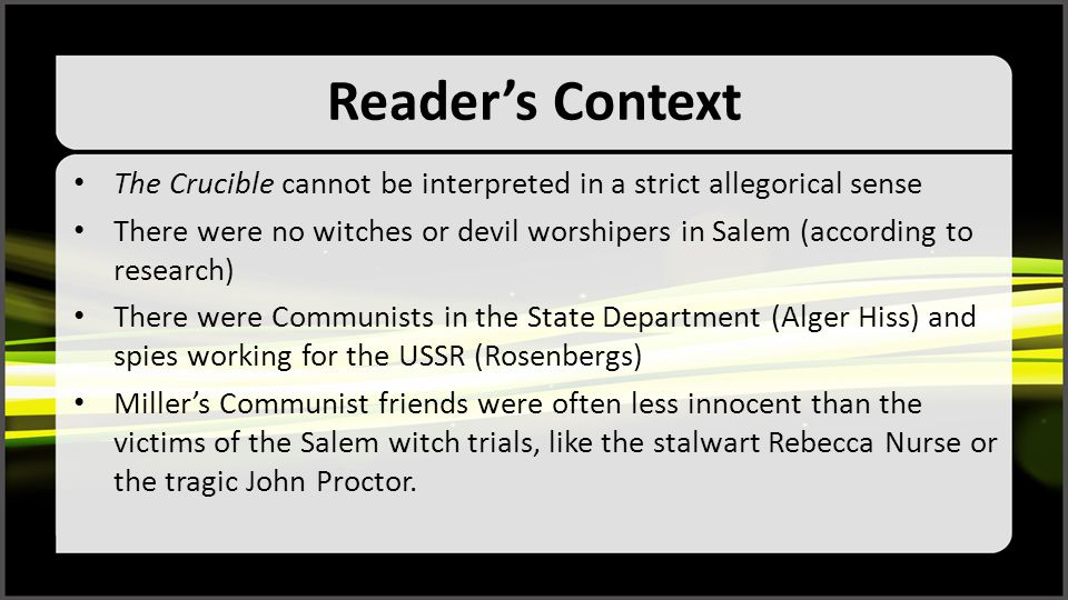 Reader's Context The Crucible cannot be interpreted in a strict allegorical sense There were no witches or devil worshipers in Salem (according to res