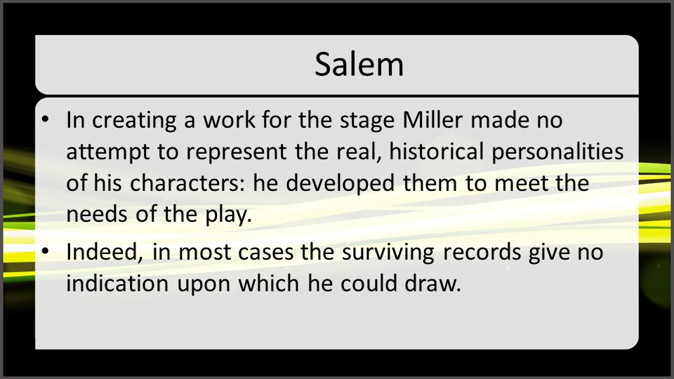 Salem In creating a work for the stage Miller made no attempt to represent the real, historical personalities of his characters: he developed them to