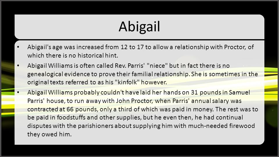 Abigail Abigail's age was increased from 12 to 17 to allow a relationship with Proctor, of which there is no historical hint. Abigail Williams is ofte