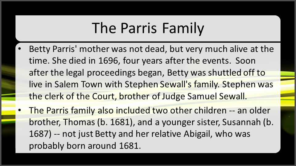 The Parris Family Betty Parris' mother was not dead, but very much alive at the time. She died in 1696, four years after the events. Soon after the le