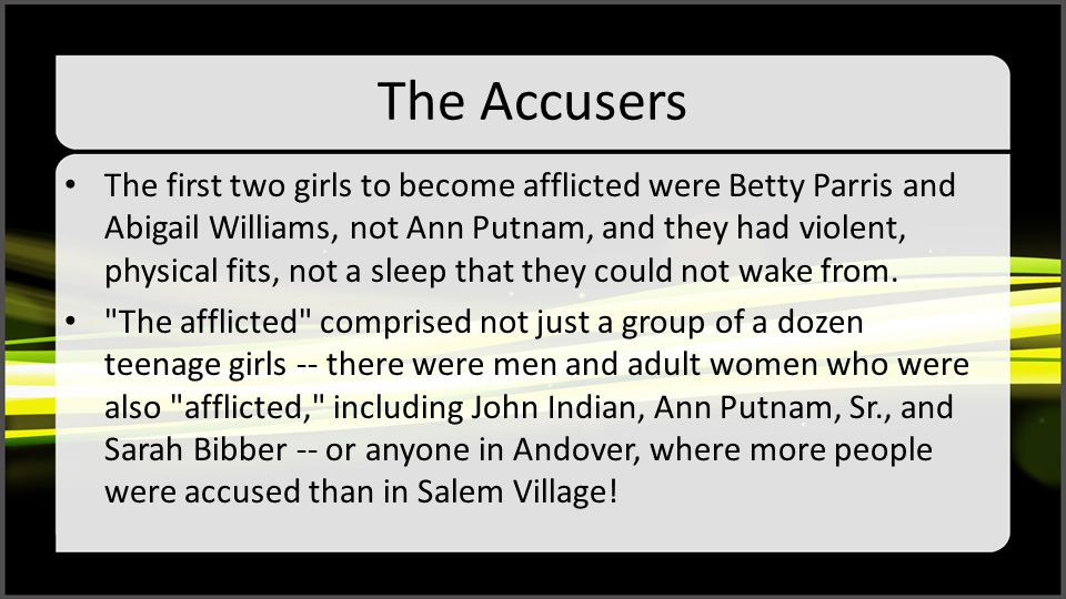 The Accusers The first two girls to become afflicted were Betty Parris and Abigail Williams, not Ann Putnam, and they had violent, physical fits, not