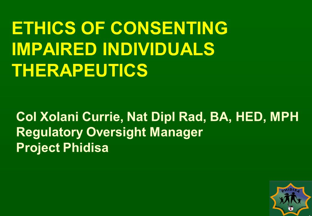 ETHICS OF CONSENTING IMPAIRED INDIVIDUALS THERAPEUTICS Col Xolani Currie, Nat Dipl Rad, BA, HED, MPH Regulatory Oversight Manager Project Phidisa
