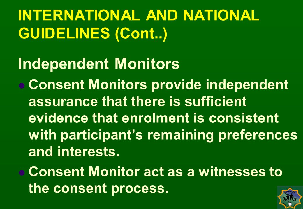 INTERNATIONAL AND NATIONAL GUIDELINES (Cont..) Independent Monitors Consent Monitors provide independent assurance that there is sufficient evidence that enrolment is consistent with participant's remaining preferences and interests.
