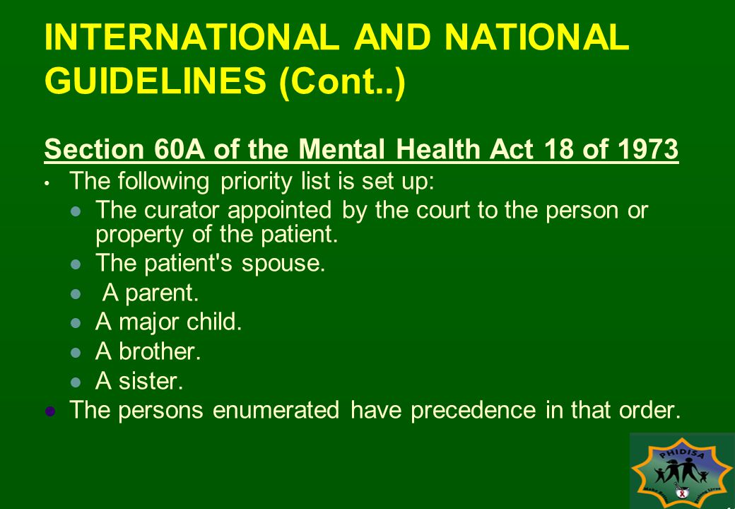 INTERNATIONAL AND NATIONAL GUIDELINES (Cont..) Section 60A of the Mental Health Act 18 of 1973 The following priority list is set up: The curator appointed by the court to the person or property of the patient.