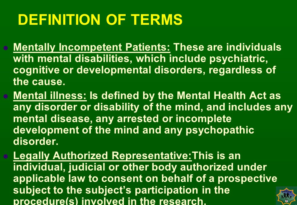 DEFINITION OF TERMS Mentally Incompetent Patients: These are individuals with mental disabilities, which include psychiatric, cognitive or developmental disorders, regardless of the cause.