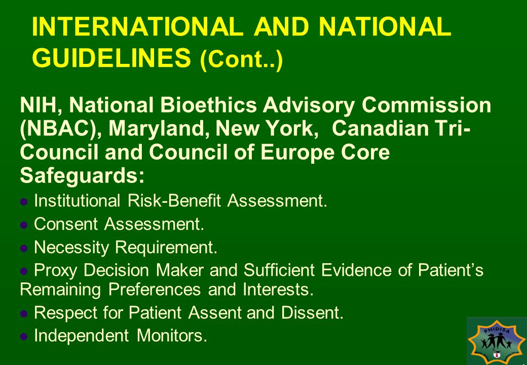 INTERNATIONAL AND NATIONAL GUIDELINES (Cont..) NIH, National Bioethics Advisory Commission (NBAC), Maryland, New York, Canadian Tri- Council and Council of Europe Core Safeguards: Institutional Risk-Benefit Assessment.