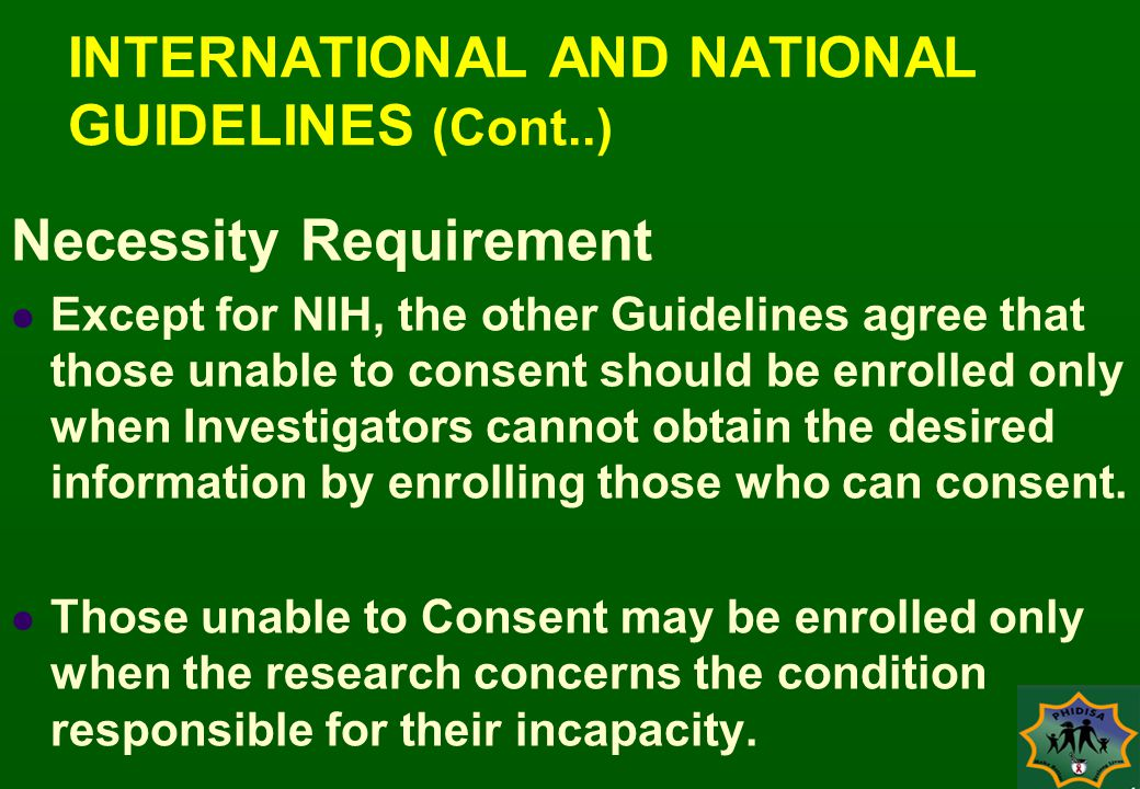 INTERNATIONAL AND NATIONAL GUIDELINES (Cont..) Necessity Requirement Except for NIH, the other Guidelines agree that those unable to consent should be enrolled only when Investigators cannot obtain the desired information by enrolling those who can consent.