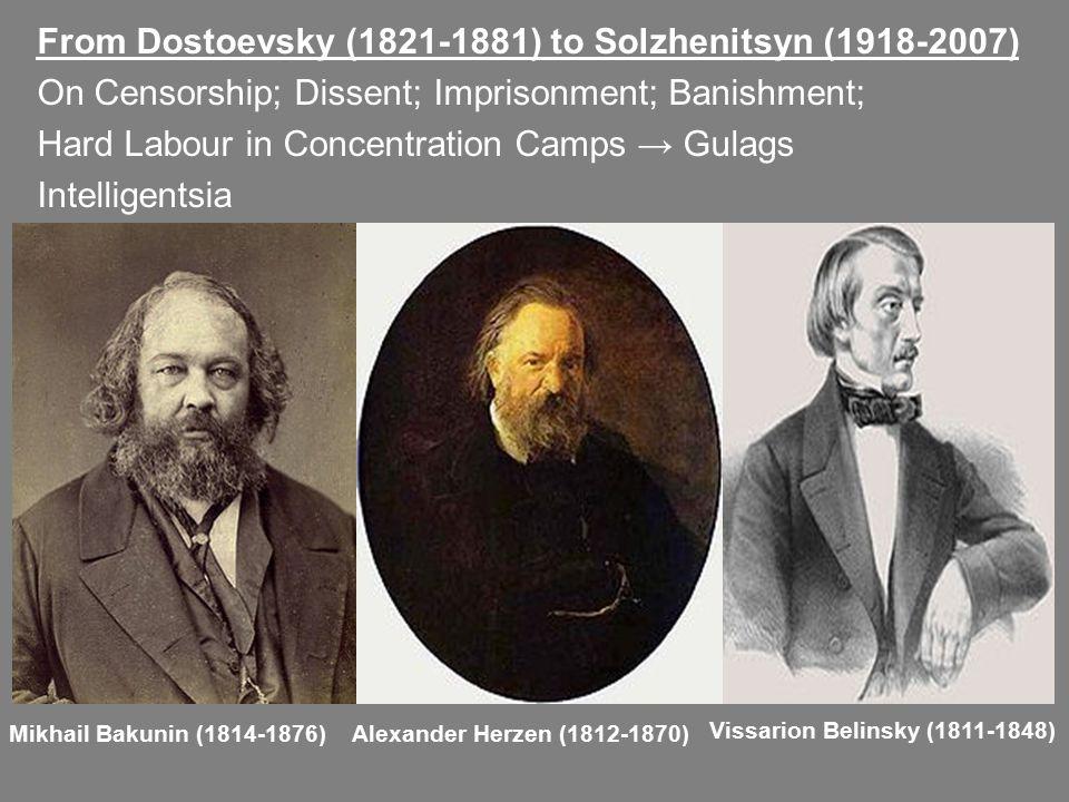 From Dostoevsky (1821-1881) to Solzhenitsyn (1918-2007) On Censorship; Dissent; Imprisonment; Banishment; Hard Labour in Concentration Camps → Gulags Intelligentsia Mikhail Bakunin (1814-1876)Alexander Herzen (1812-1870) Vissarion Belinsky (1811-1848)
