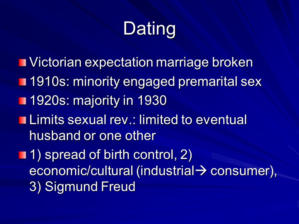 Dating Victorian expectation marriage broken 1910s: minority engaged premarital sex 1920s: majority in 1930 Limits sexual rev.: limited to eventual husband or one other 1) spread of birth control, 2) economic/cultural (industrial  consumer), 3) Sigmund Freud
