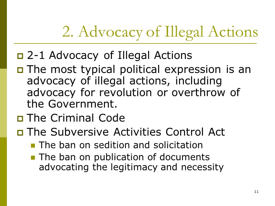 11 2. Advocacy of Illegal Actions  2-1 Advocacy of Illegal Actions  The most typical political expression is an advocacy of illegal actions, includi