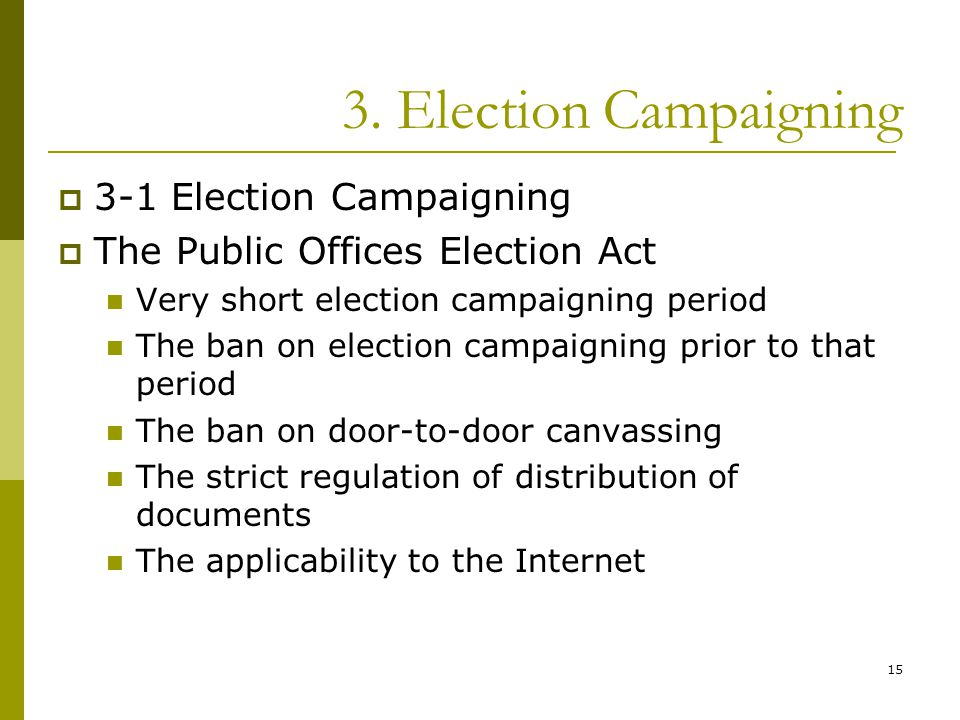 15 3. Election Campaigning  3-1 Election Campaigning  The Public Offices Election Act Very short election campaigning period The ban on election cam