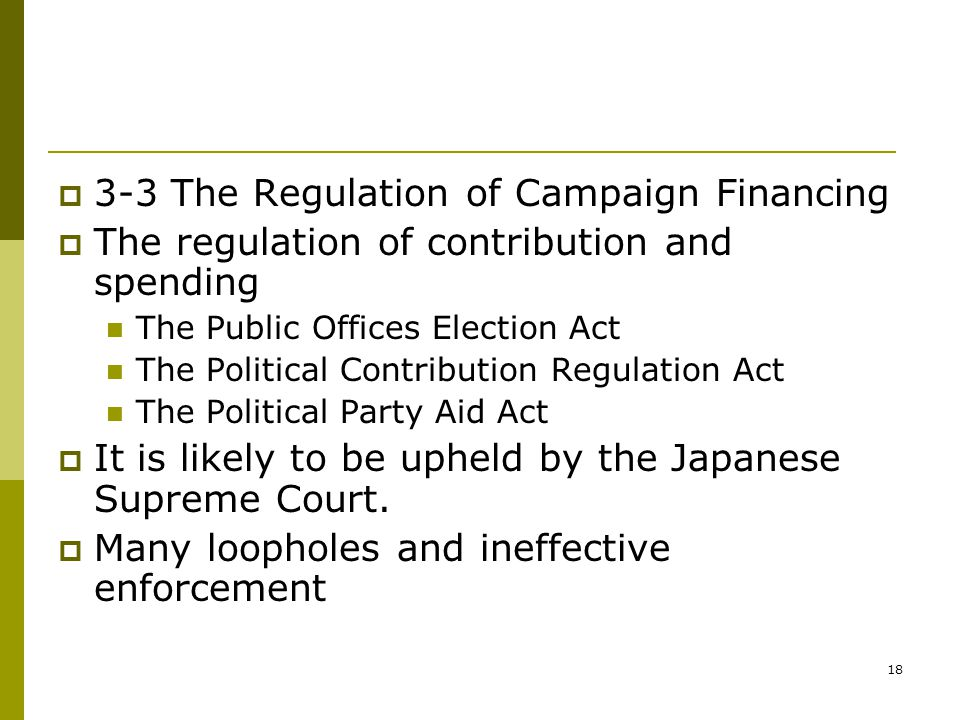 18  3-3 The Regulation of Campaign Financing  The regulation of contribution and spending The Public Offices Election Act The Political Contribution Regulation Act The Political Party Aid Act  It is likely to be upheld by the Japanese Supreme Court.