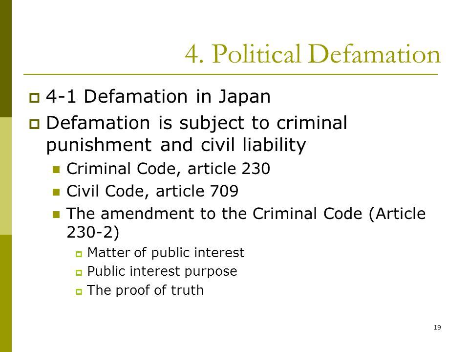 19 4. Political Defamation  4-1 Defamation in Japan  Defamation is subject to criminal punishment and civil liability Criminal Code, article 230 Civ