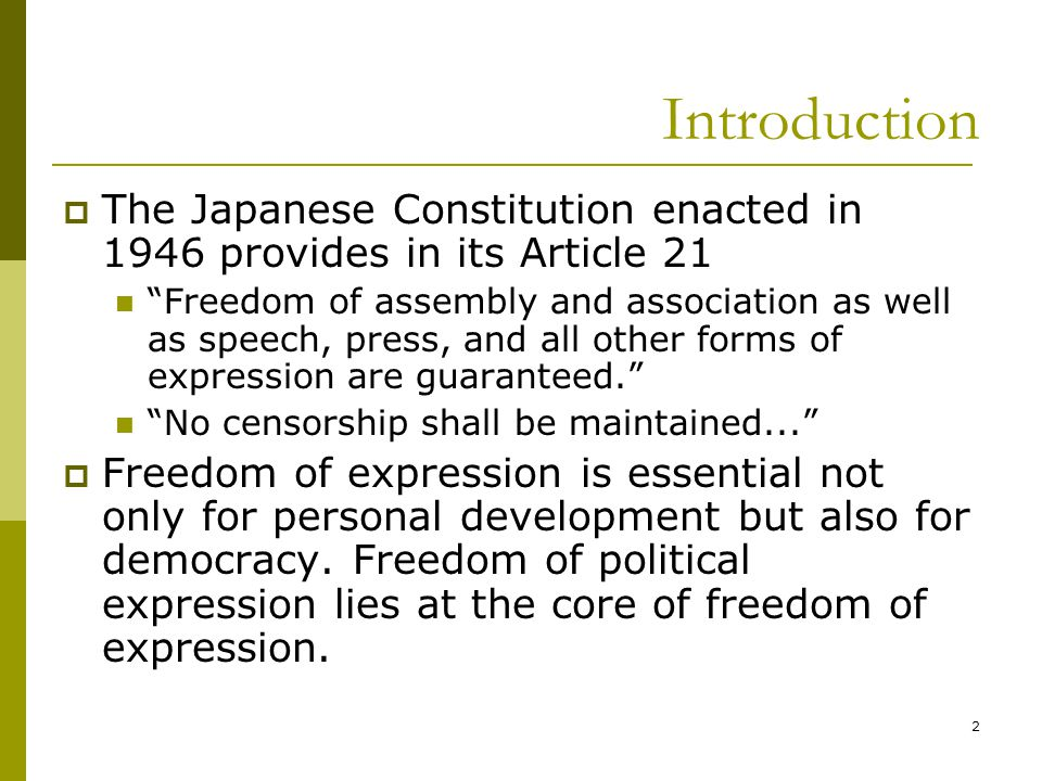 2 Introduction  The Japanese Constitution enacted in 1946 provides in its Article 21 Freedom of assembly and association as well as speech, press, and all other forms of expression are guaranteed. No censorship shall be maintained...  Freedom of expression is essential not only for personal development but also for democracy.