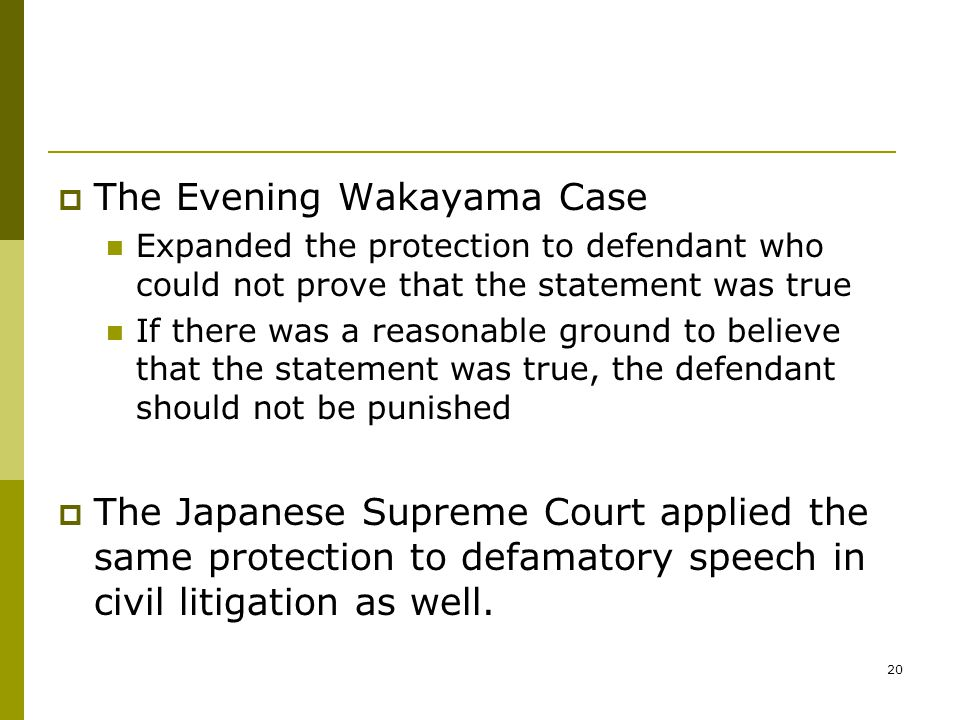 20  The Evening Wakayama Case Expanded the protection to defendant who could not prove that the statement was true If there was a reasonable ground to believe that the statement was true, the defendant should not be punished  The Japanese Supreme Court applied the same protection to defamatory speech in civil litigation as well.