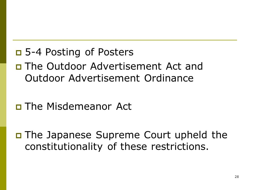 28  5-4 Posting of Posters  The Outdoor Advertisement Act and Outdoor Advertisement Ordinance  The Misdemeanor Act  The Japanese Supreme Court upheld the constitutionality of these restrictions.