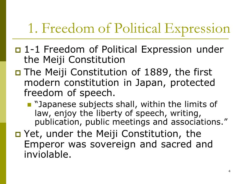 4 1. Freedom of Political Expression  1-1 Freedom of Political Expression under the Meiji Constitution  The Meiji Constitution of 1889, the first mo