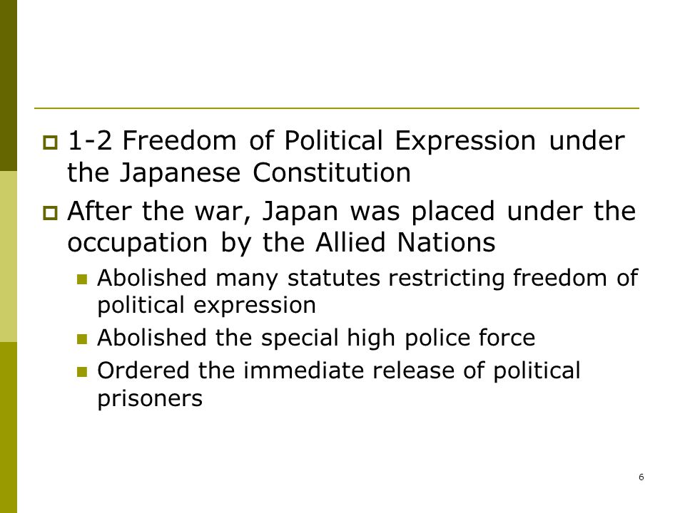6  1-2 Freedom of Political Expression under the Japanese Constitution  After the war, Japan was placed under the occupation by the Allied Nations Abolished many statutes restricting freedom of political expression Abolished the special high police force Ordered the immediate release of political prisoners