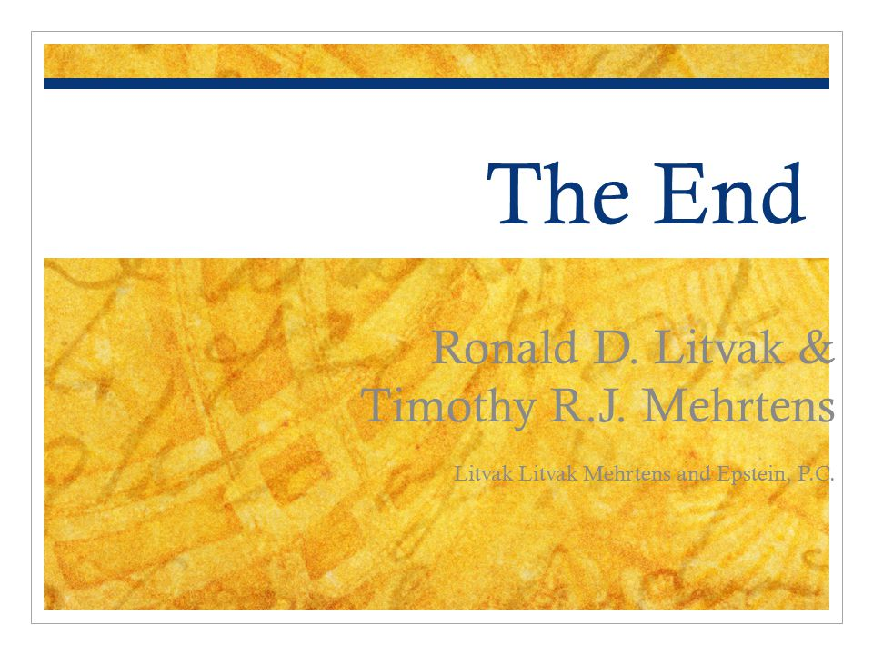 The End Ronald D. Litvak & Timothy R.J. Mehrtens Litvak Litvak Mehrtens and Epstein, P.C.