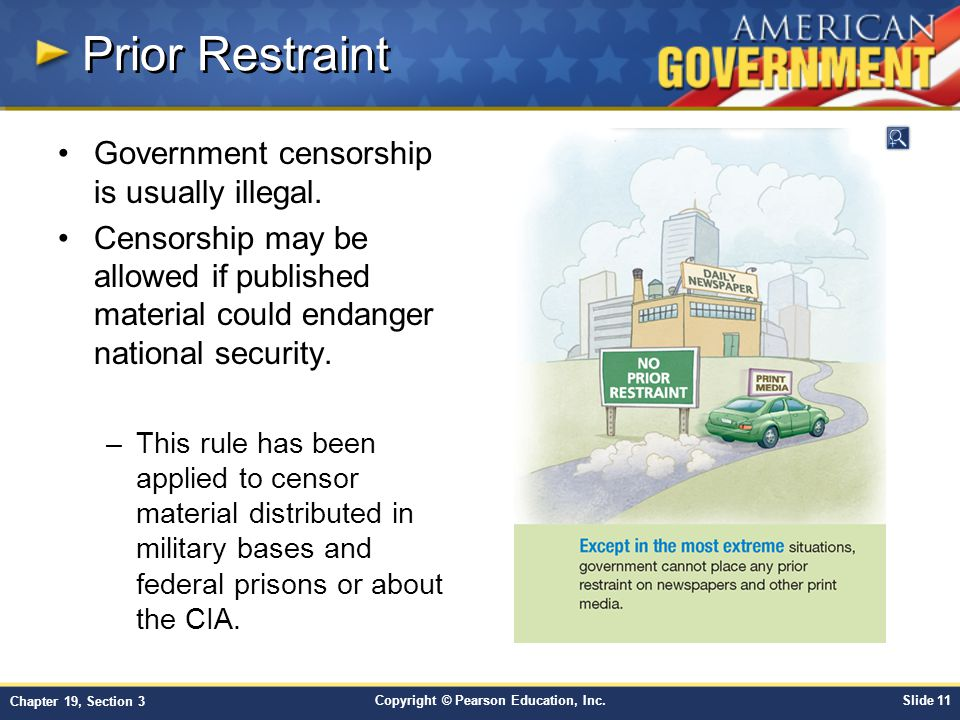 Copyright © Pearson Education, Inc.Slide 11 Chapter 19, Section 3 Prior Restraint Government censorship is usually illegal.